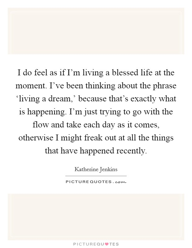 I do feel as if I'm living a blessed life at the moment. I've been thinking about the phrase 'living a dream,' because that's exactly what is happening. I'm just trying to go with the flow and take each day as it comes, otherwise I might freak out at all the things that have happened recently Picture Quote #1