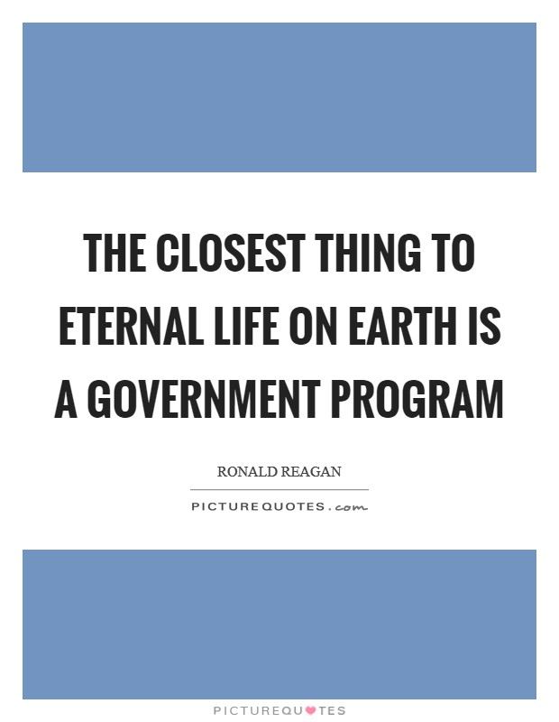 The closest thing to eternal life on earth is a Government Program Picture Quote #1