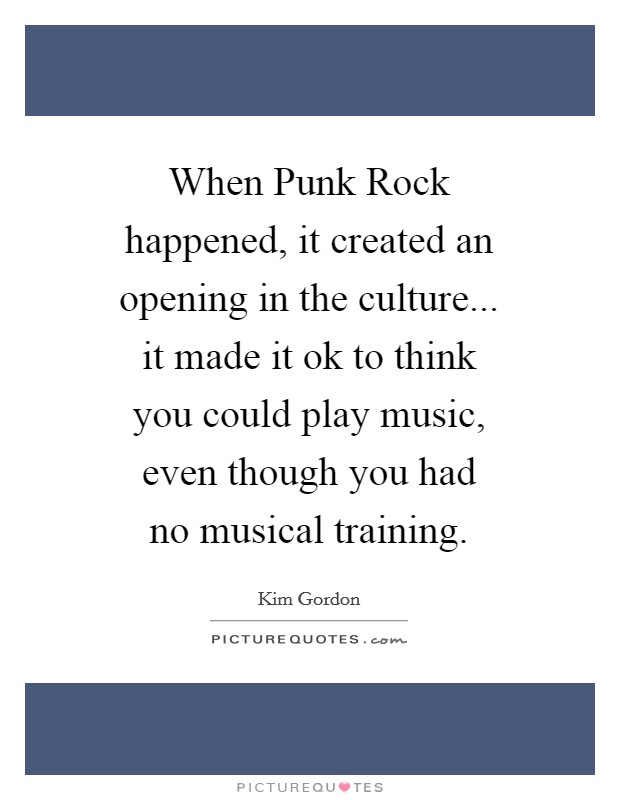 When Punk Rock happened, it created an opening in the culture... it made it ok to think you could play music, even though you had no musical training Picture Quote #1
