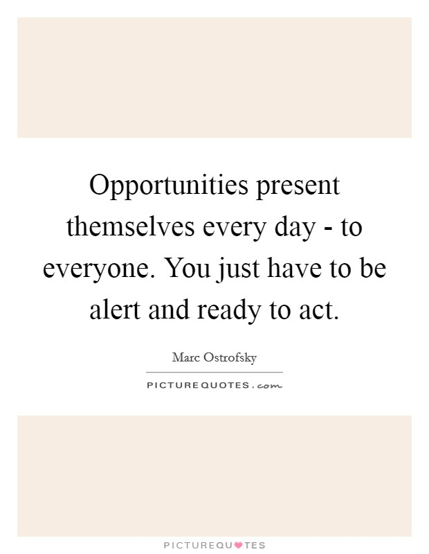 Opportunities present themselves every day - to everyone. You just have to be alert and ready to act Picture Quote #1