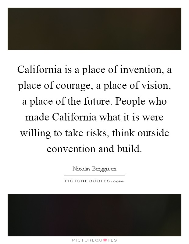 California is a place of invention, a place of courage, a place of vision, a place of the future. People who made California what it is were willing to take risks, think outside convention and build Picture Quote #1