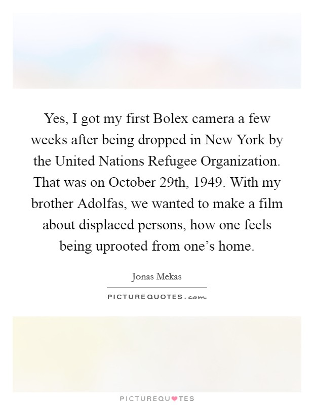 Yes, I got my first Bolex camera a few weeks after being dropped in New York by the United Nations Refugee Organization. That was on October 29th, 1949. With my brother Adolfas, we wanted to make a film about displaced persons, how one feels being uprooted from one's home Picture Quote #1
