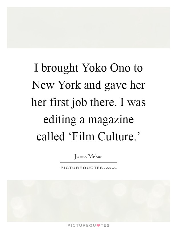 I brought Yoko Ono to New York and gave her her first job there. I was editing a magazine called 'Film Culture.' Picture Quote #1