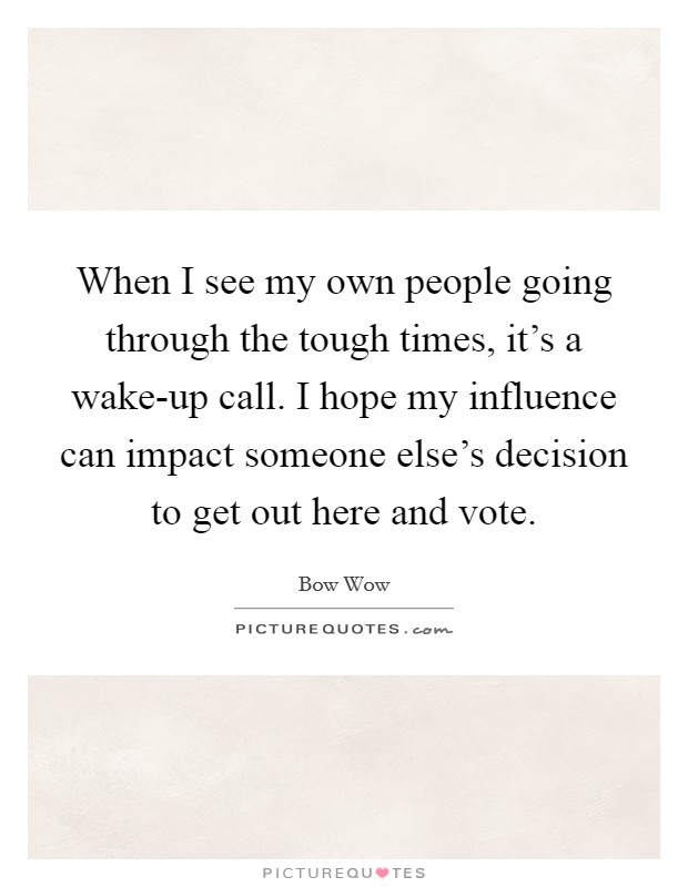 When I see my own people going through the tough times, it's a wake-up call. I hope my influence can impact someone else's decision to get out here and vote Picture Quote #1