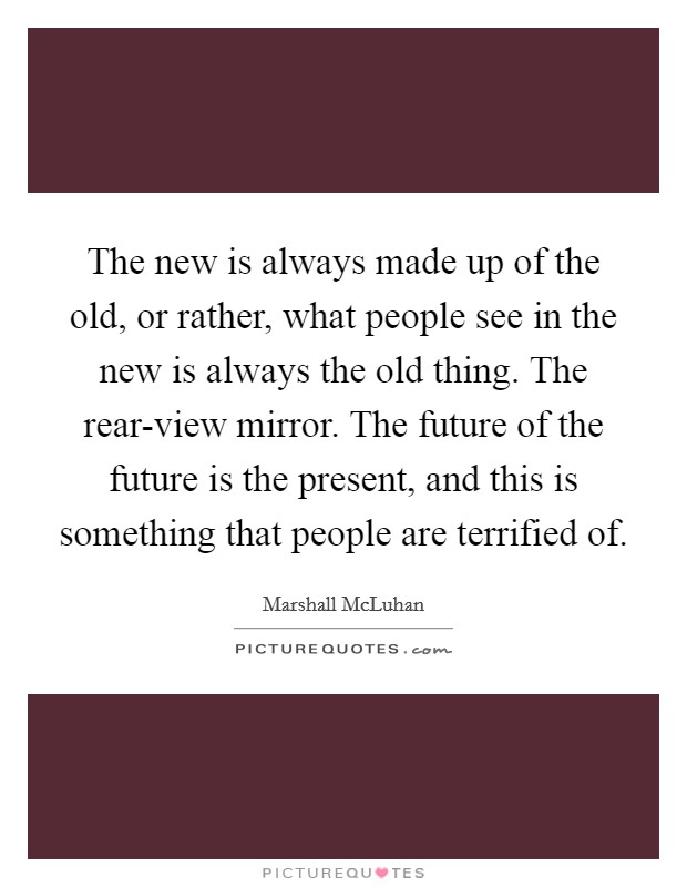 The new is always made up of the old, or rather, what people see in the new is always the old thing. The rear-view mirror. The future of the future is the present, and this is something that people are terrified of Picture Quote #1