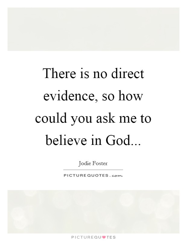 There is no direct evidence, so how could you ask me to believe in God Picture Quote #1