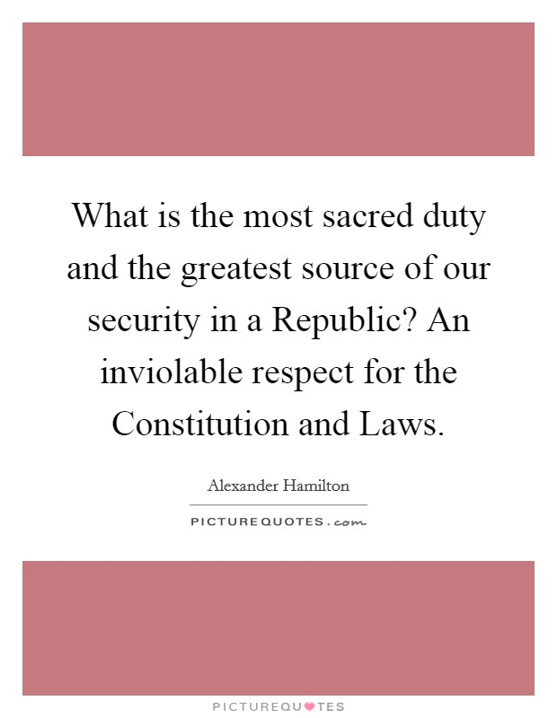 What is the most sacred duty and the greatest source of our security in a Republic? An inviolable respect for the Constitution and Laws Picture Quote #1