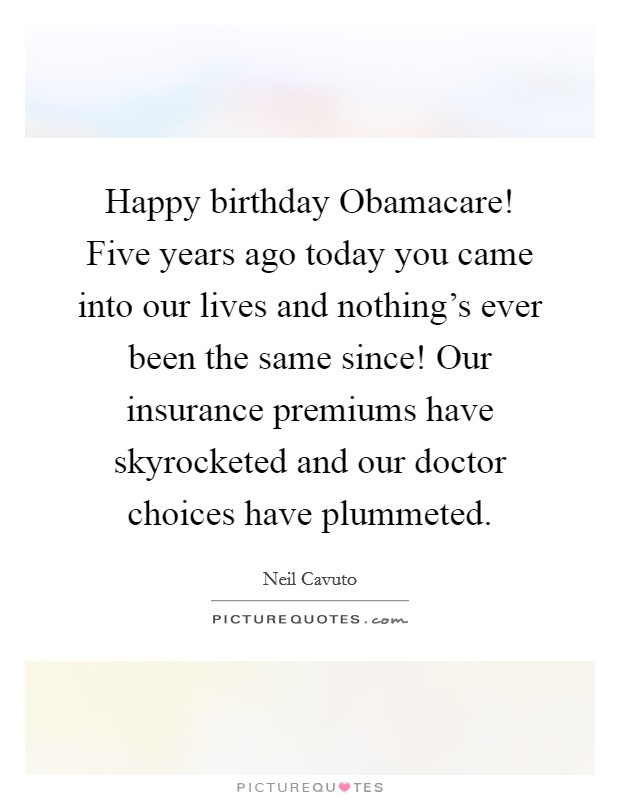 Happy birthday Obamacare! Five years ago today you came into our lives and nothing's ever been the same since! Our insurance premiums have skyrocketed and our doctor choices have plummeted Picture Quote #1