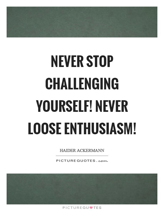 Never stop challenging yourself! Never loose enthusiasm! Picture Quote #1