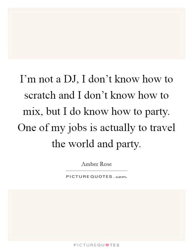 I'm not a DJ, I don't know how to scratch and I don't know how to mix, but I do know how to party. One of my jobs is actually to travel the world and party Picture Quote #1