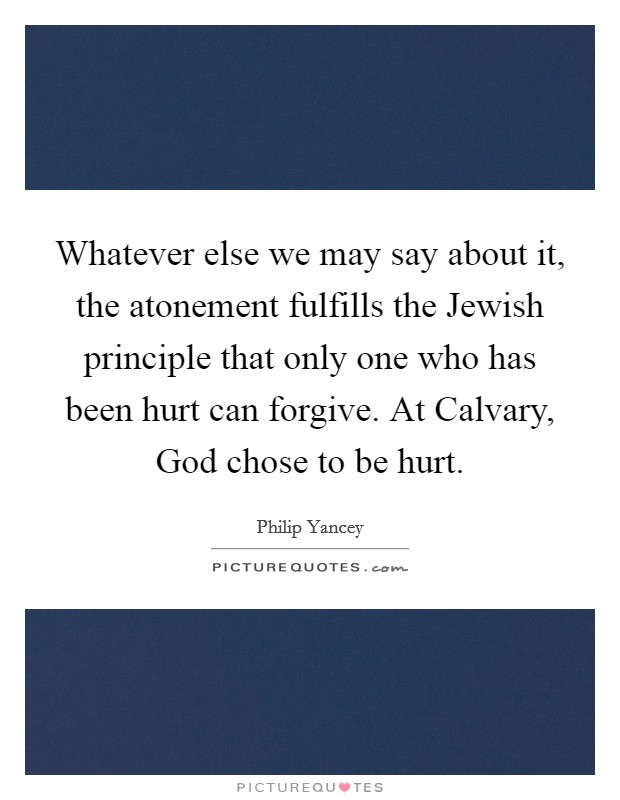 Whatever else we may say about it, the atonement fulfills the Jewish principle that only one who has been hurt can forgive. At Calvary, God chose to be hurt Picture Quote #1