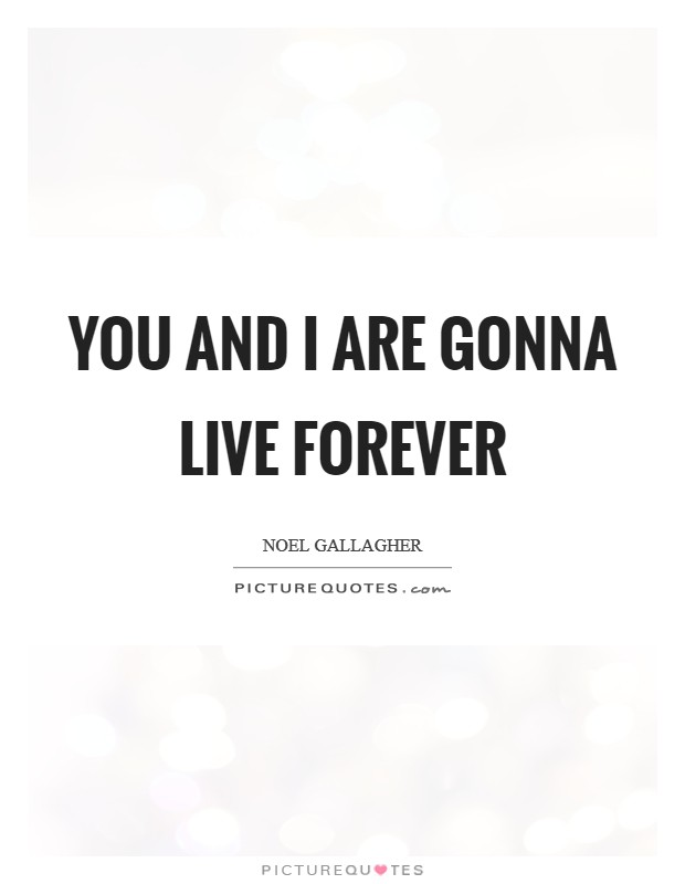 You and I are gonna live forever Picture Quote #1