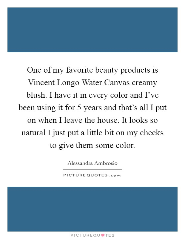 One of my favorite beauty products is Vincent Longo Water Canvas creamy blush. I have it in every color and I've been using it for 5 years and that's all I put on when I leave the house. It looks so natural I just put a little bit on my cheeks to give them some color Picture Quote #1