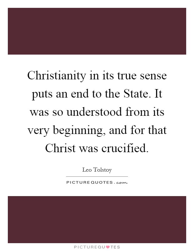 Christianity in its true sense puts an end to the State. It was so understood from its very beginning, and for that Christ was crucified Picture Quote #1