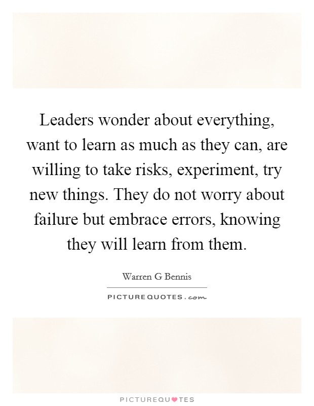 Leaders wonder about everything, want to learn as much as they can, are willing to take risks, experiment, try new things. They do not worry about failure but embrace errors, knowing they will learn from them Picture Quote #1
