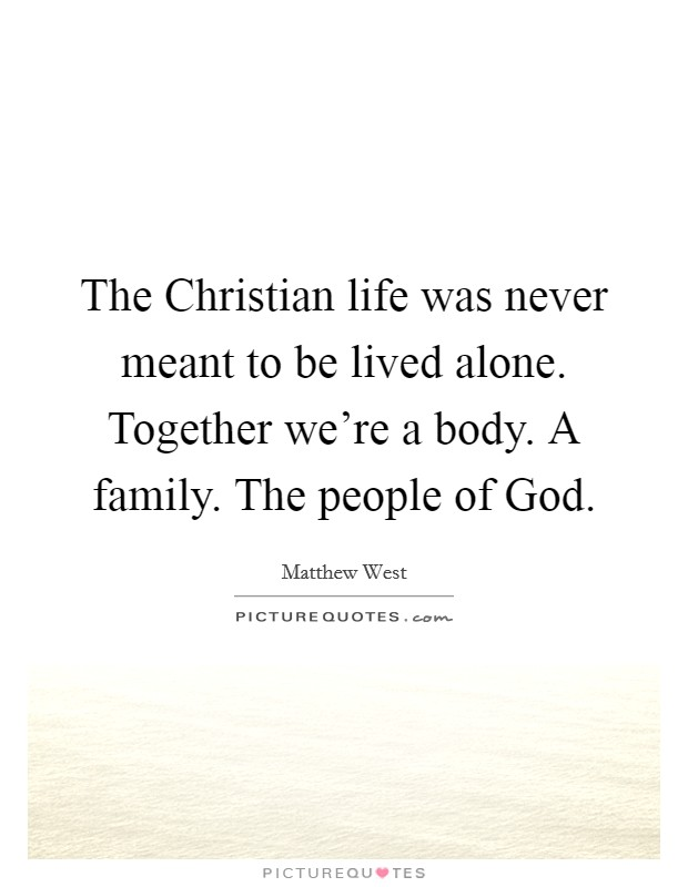 The Christian life was never meant to be lived alone. Together we're a body. A family. The people of God Picture Quote #1