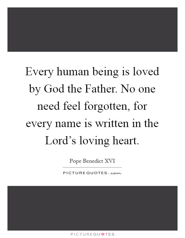 Every human being is loved by God the Father. No one need feel forgotten, for every name is written in the Lord's loving heart Picture Quote #1