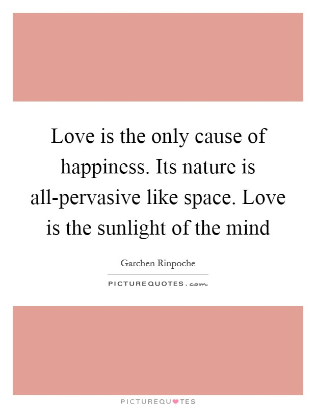 Love is the only cause of happiness. Its nature is all-pervasive like space. Love is the sunlight of the mind Picture Quote #1