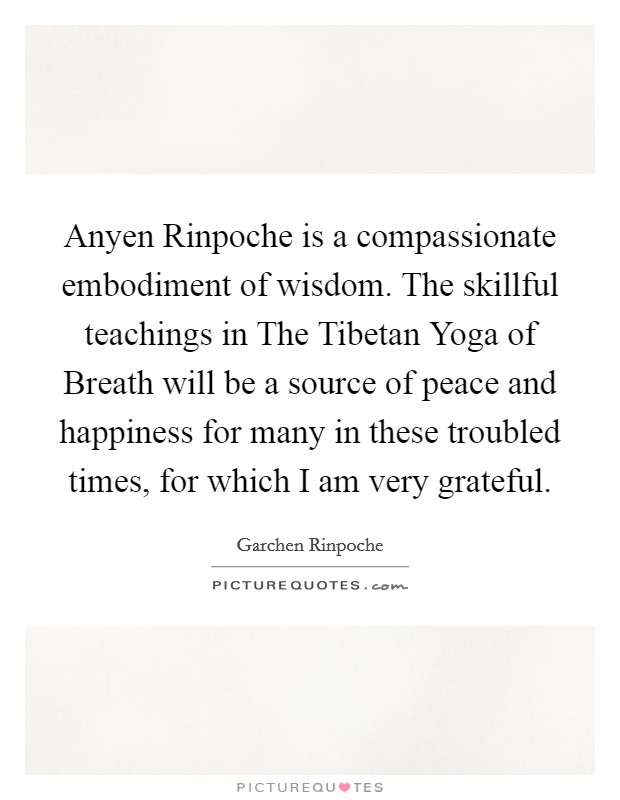 Anyen Rinpoche is a compassionate embodiment of wisdom. The skillful teachings in The Tibetan Yoga of Breath will be a source of peace and happiness for many in these troubled times, for which I am very grateful Picture Quote #1