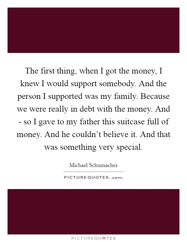 The first thing, when I got the money, I knew I would support somebody. And the person I supported was my family. Because we were really in debt with the money. And - so I gave to my father this suitcase full of money. And he couldn't believe it. And that was something very special Picture Quote #1