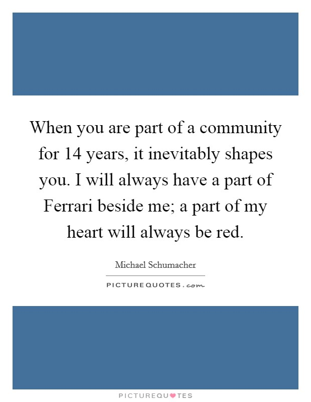 When you are part of a community for 14 years, it inevitably shapes you. I will always have a part of Ferrari beside me; a part of my heart will always be red Picture Quote #1