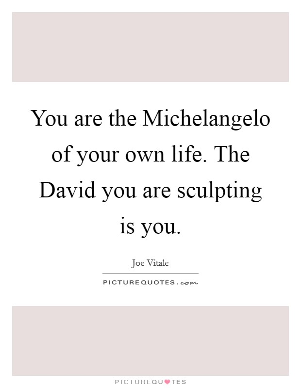You are the Michelangelo of your own life. The David you are sculpting is you Picture Quote #1