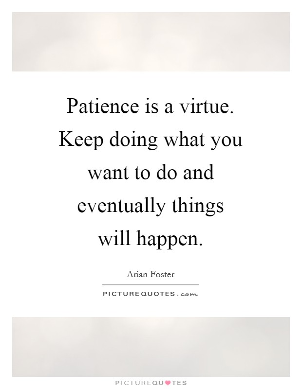 Patience is a virtue. Keep doing what you want to do and eventually things will happen Picture Quote #1