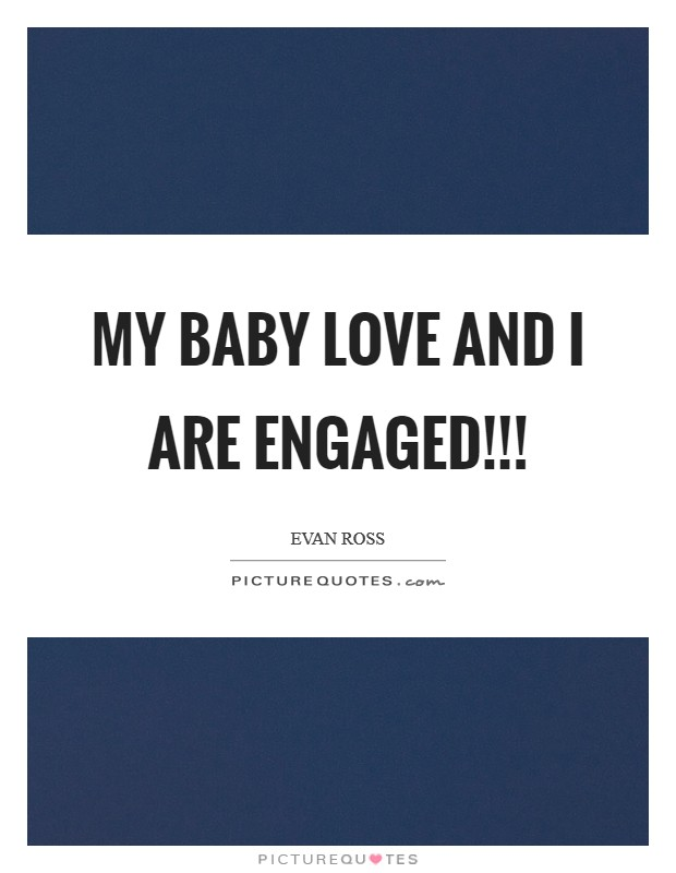 My baby love and I are ENGAGED!!! Picture Quote #1