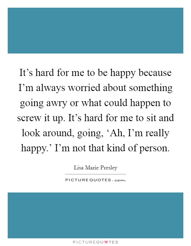 It's hard for me to be happy because I'm always worried about something going awry or what could happen to screw it up. It's hard for me to sit and look around, going, 'Ah, I'm really happy.' I'm not that kind of person Picture Quote #1