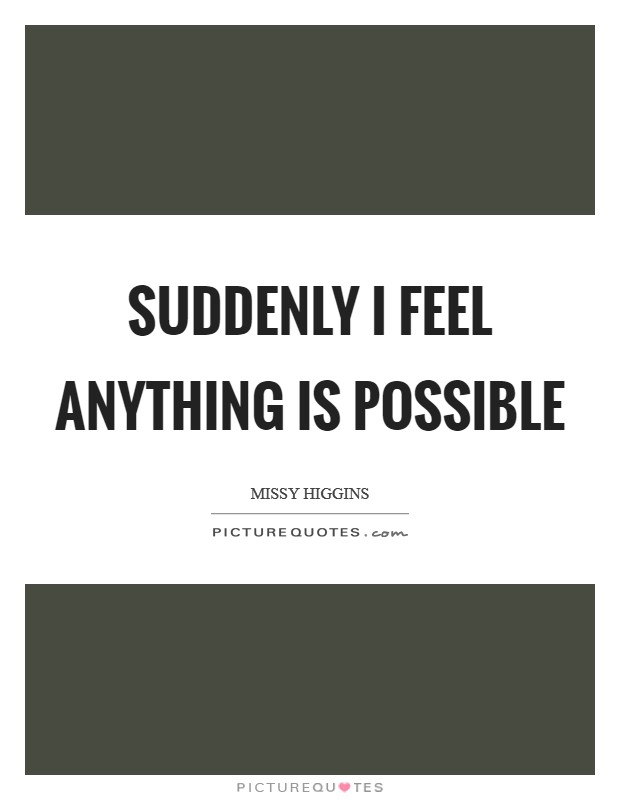 Suddenly I feel anything is possible Picture Quote #1