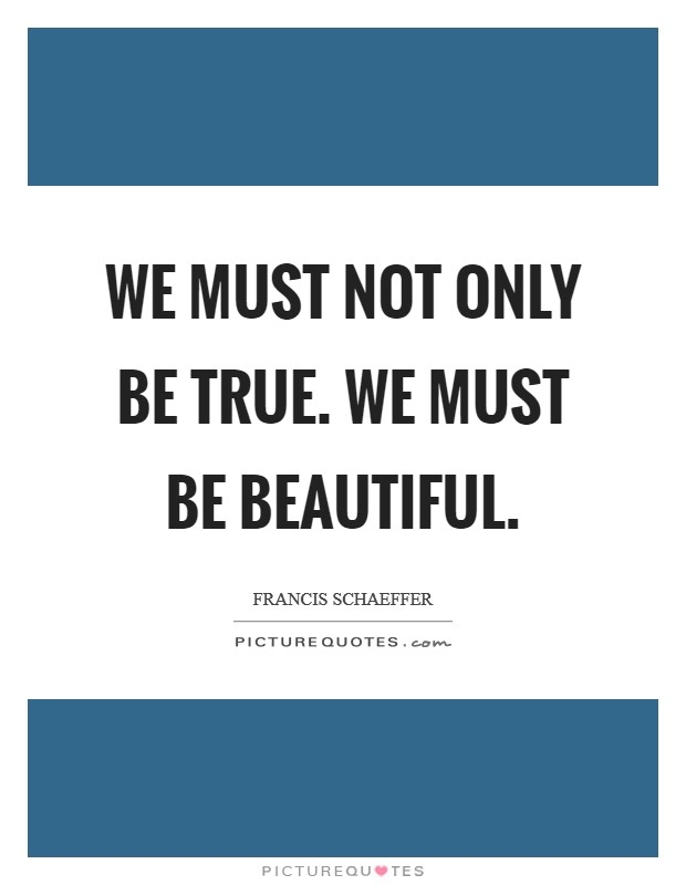 We must not only be True. We must be Beautiful Picture Quote #1