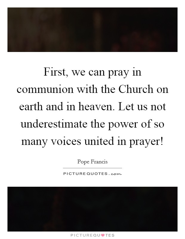 First, we can pray in communion with the Church on earth and in heaven. Let us not underestimate the power of so many voices united in prayer! Picture Quote #1