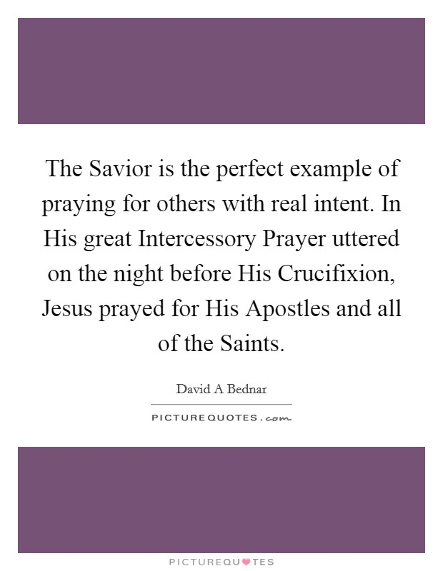 The Savior is the perfect example of praying for others with real intent. In His great Intercessory Prayer uttered on the night before His Crucifixion, Jesus prayed for His Apostles and all of the Saints Picture Quote #1