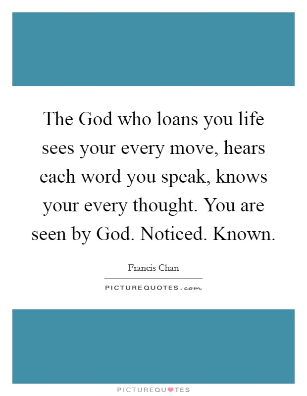 The God who loans you life sees your every move, hears each word you speak, knows your every thought. You are seen by God. Noticed. Known Picture Quote #1