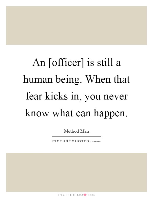 An [officer] is still a human being. When that fear kicks in, you never know what can happen Picture Quote #1