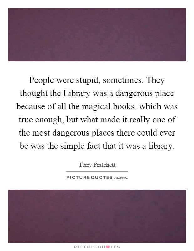People were stupid, sometimes. They thought the Library was a dangerous place because of all the magical books, which was true enough, but what made it really one of the most dangerous places there could ever be was the simple fact that it was a library Picture Quote #1