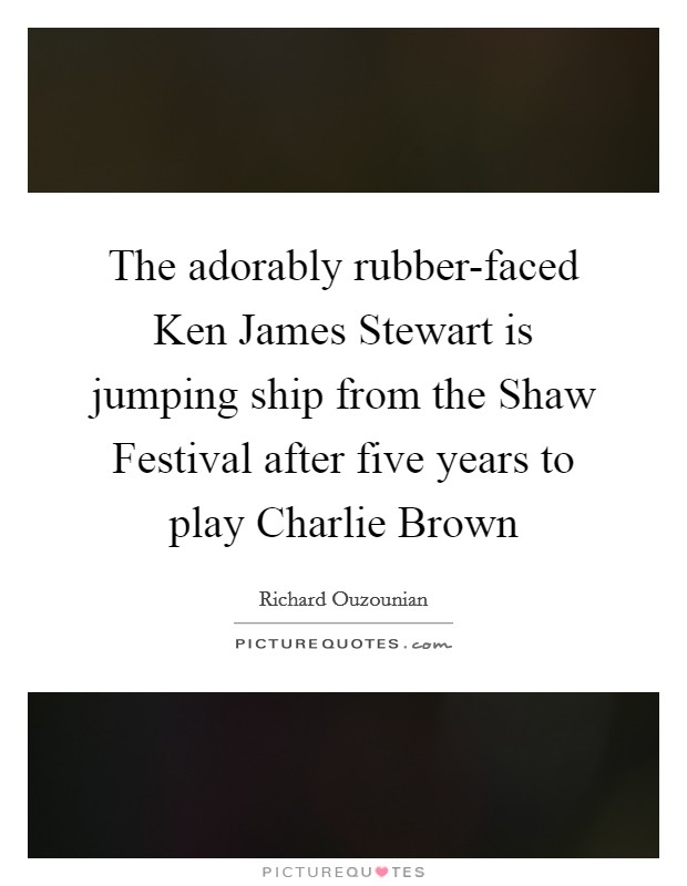 The adorably rubber-faced Ken James Stewart is jumping ship from the Shaw Festival after five years to play Charlie Brown Picture Quote #1