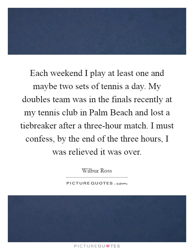 Each weekend I play at least one and maybe two sets of tennis a day. My doubles team was in the finals recently at my tennis club in Palm Beach and lost a tiebreaker after a three-hour match. I must confess, by the end of the three hours, I was relieved it was over Picture Quote #1
