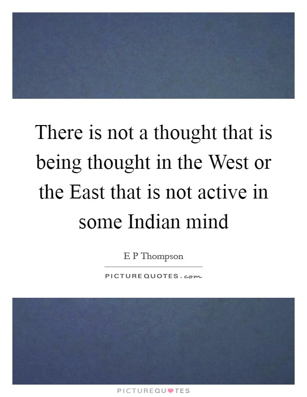 There is not a thought that is being thought in the West or the East that is not active in some Indian mind Picture Quote #1