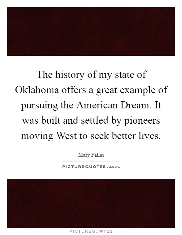 The history of my state of Oklahoma offers a great example of pursuing the American Dream. It was built and settled by pioneers moving West to seek better lives Picture Quote #1