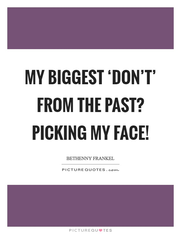 My biggest 'don't' from the past? Picking my face! Picture Quote #1