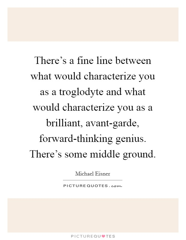 There's a fine line between what would characterize you as a troglodyte and what would characterize you as a brilliant, avant-garde, forward-thinking genius. There's some middle ground Picture Quote #1