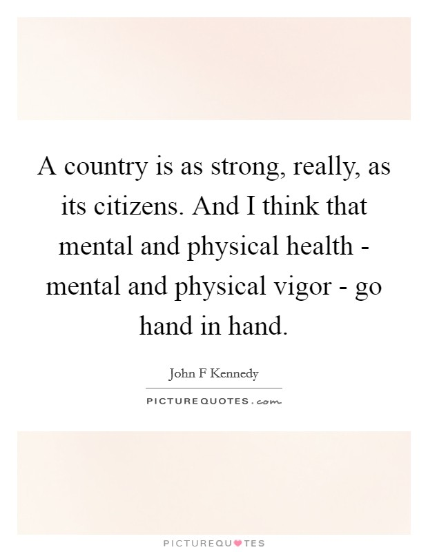 A country is as strong, really, as its citizens. And I think that mental and physical health - mental and physical vigor - go hand in hand Picture Quote #1