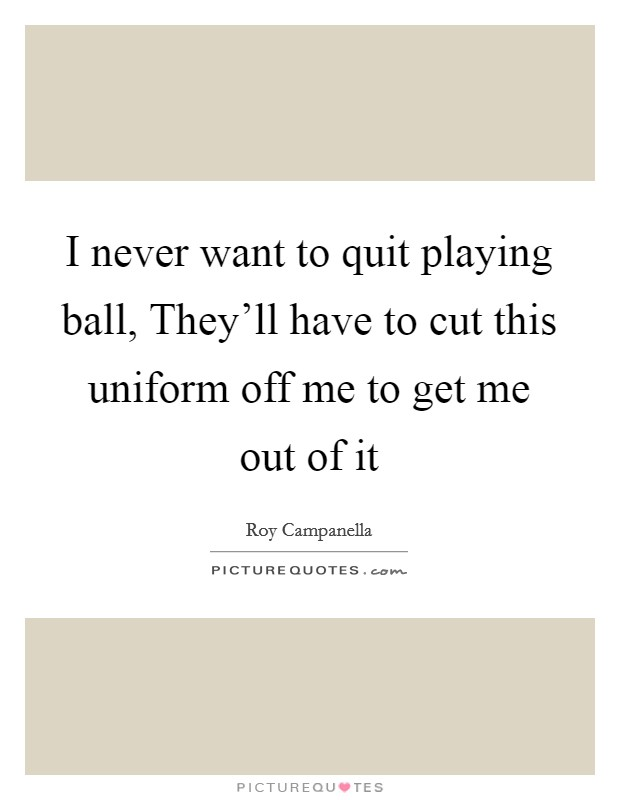 I never want to quit playing ball, They'll have to cut this uniform off me to get me out of it Picture Quote #1