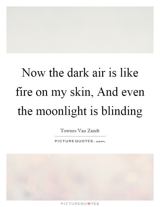 Now the dark air is like fire on my skin, And even the moonlight is blinding Picture Quote #1