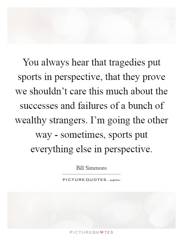 You always hear that tragedies put sports in perspective, that they prove we shouldn't care this much about the successes and failures of a bunch of wealthy strangers. I'm going the other way - sometimes, sports put everything else in perspective Picture Quote #1