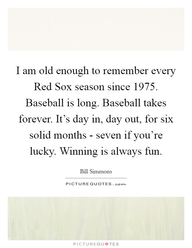 I am old enough to remember every Red Sox season since 1975. Baseball is long. Baseball takes forever. It's day in, day out, for six solid months - seven if you're lucky. Winning is always fun Picture Quote #1