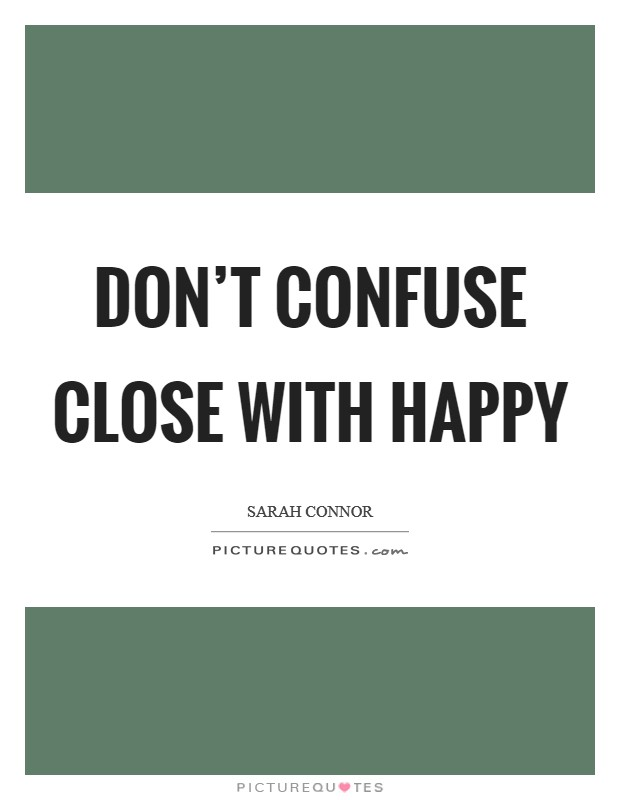 Don't confuse close with happy Picture Quote #1