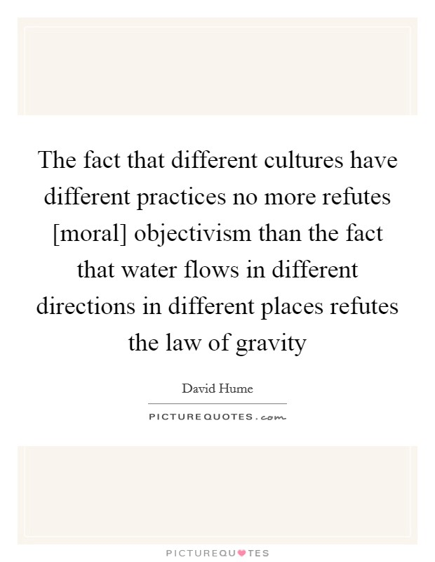 The fact that different cultures have different practices no more refutes [moral] objectivism than the fact that water flows in different directions in different places refutes the law of gravity Picture Quote #1
