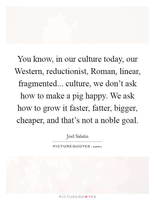 You know, in our culture today, our Western, reductionist, Roman, linear, fragmented... culture, we don't ask how to make a pig happy. We ask how to grow it faster, fatter, bigger, cheaper, and that's not a noble goal Picture Quote #1
